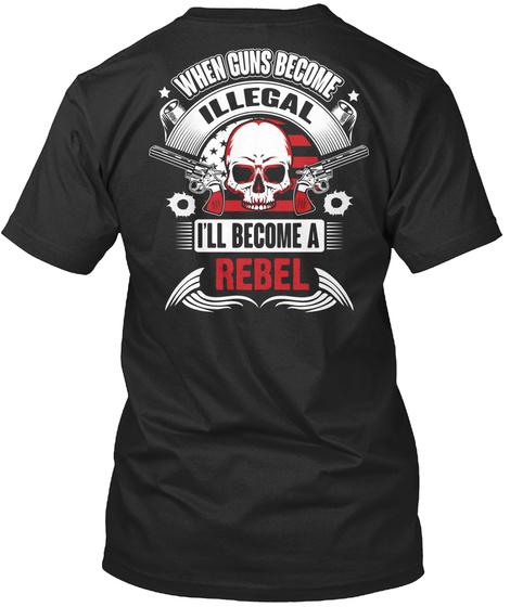 When  Guns Become Illegal I'll Become A Rebel Black T-Shirt Back