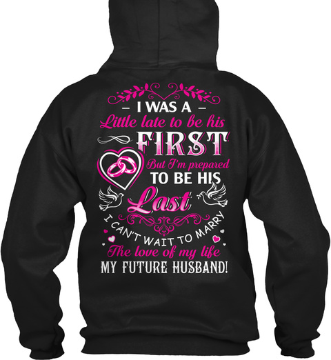 I Was A Little Late To Be His First But I'm Prepared To Be His Last I Can't Wait To Marry The Love Of My Life My... Black T-Shirt Back