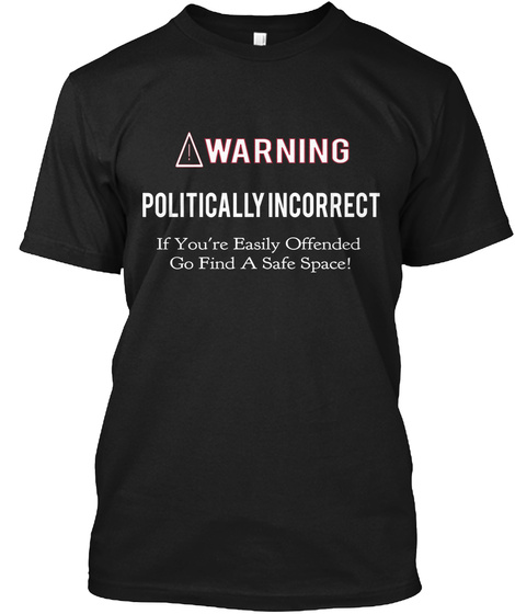 Warning Politically Incorrect If You're Easily Offended Go Find A Safe Space Black T-Shirt Front