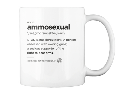 Noun Ammosexual  A Mo Sek Sh E Wel Us Slang Derogatory A Person Obsessed With Owning Guns A Zealous Supporter Of The... White Mug Back
