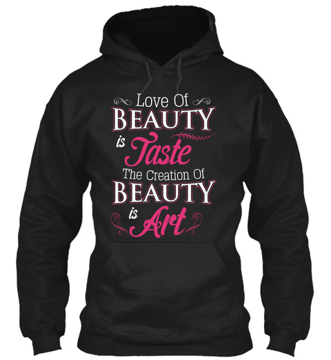 Love Of Beauty Is Taste The Creation Of Beauty Is Art Black T-Shirt Front