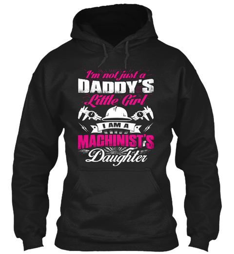 Im Not Just A Daddys Little Girl I Am A Machinists Daughter Black T-Shirt Front