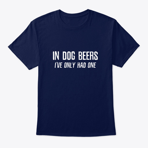 In Dog Beers Ive Only Had One Funny Beer Navy T-Shirt Front