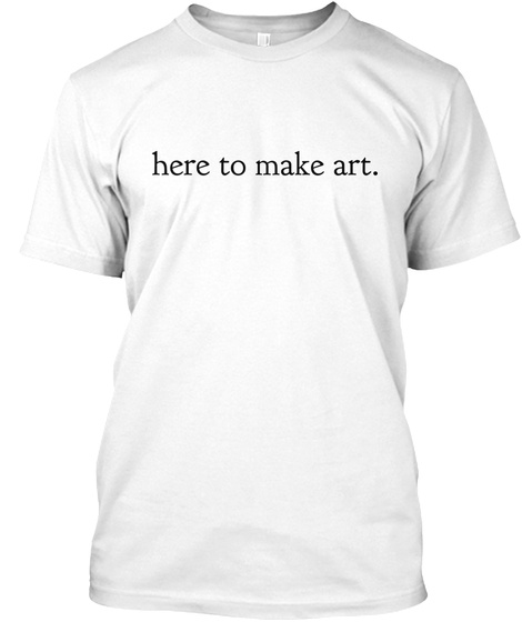 Here To Make Art. White T-Shirt Front