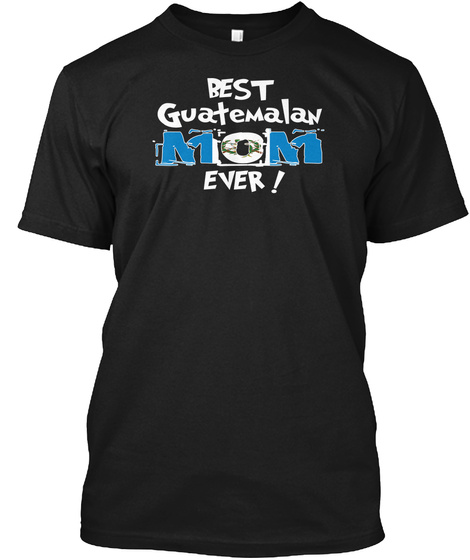 Best Guatemalan Mom Ever! T Shirt Black T-Shirt Front