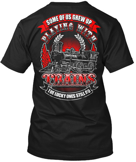 Some Of Us Grew Up Playing With Trains The Lucky Ones Still Do Black T-Shirt Back