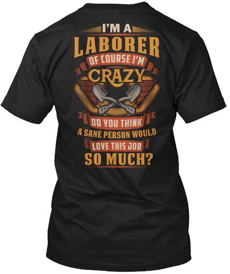 I'm A Laborer Of Course I'm Crazy Do You Think A Sane Person Would Love This Job So Much Black T-Shirt Back