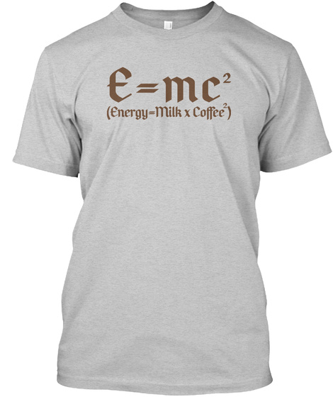 Energy Equals Milk Times Coffee Squared Light Steel T-Shirt Front