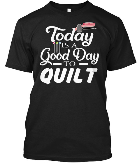 Today Is A Good Day Quilt Quilting Shirt Black T-Shirt Front