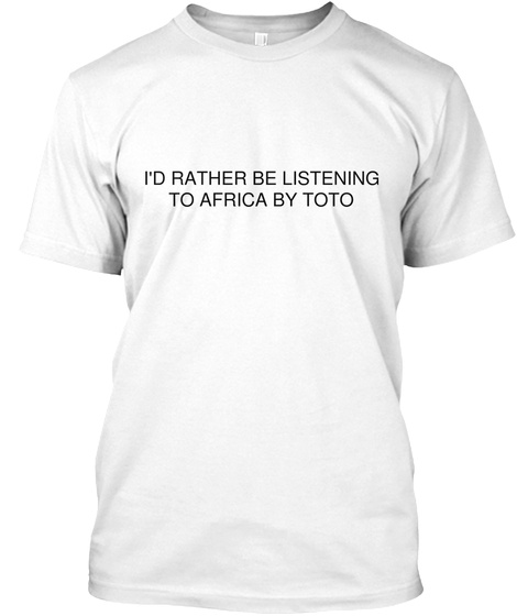 I'd Rather Be Listening To Africa By Toto White T-Shirt Front