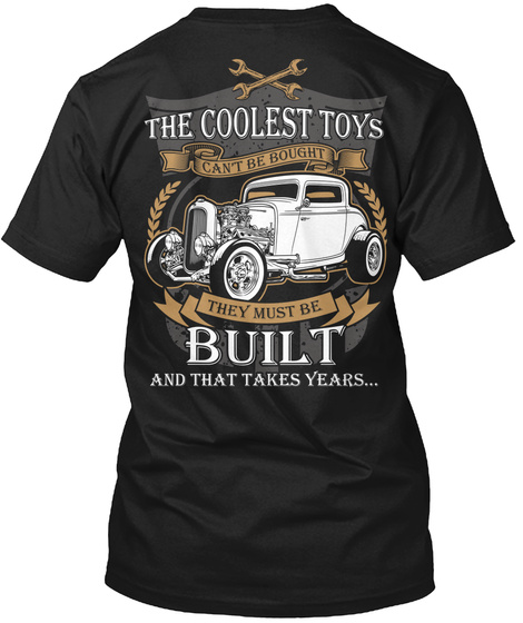 The Coolest Toys Can't Be Bought They Must Be Built And That Takes Years.... Black T-Shirt Back