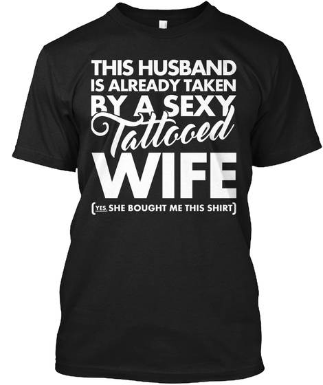 This Husband Is Already Taken By A Tattooed Wife (Yes,She Bought Me This Shirt) Black T-Shirt Front