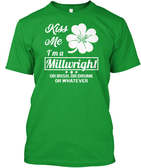 Kiss Me I'm A Millwright Or Irish Or Drunk Or Whatever Kelly Green T-Shirt Front