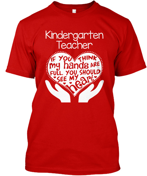 Kindergarten Teacher If You Think My Hands Are Full, You Should See My Heart  Classic Red T-Shirt Front