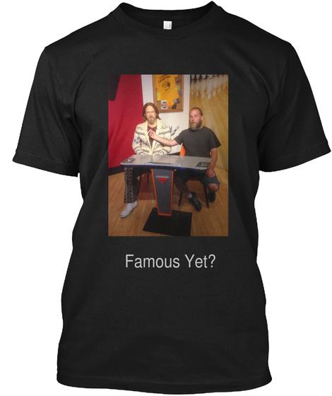 Famous Yet? Black T-Shirt Front