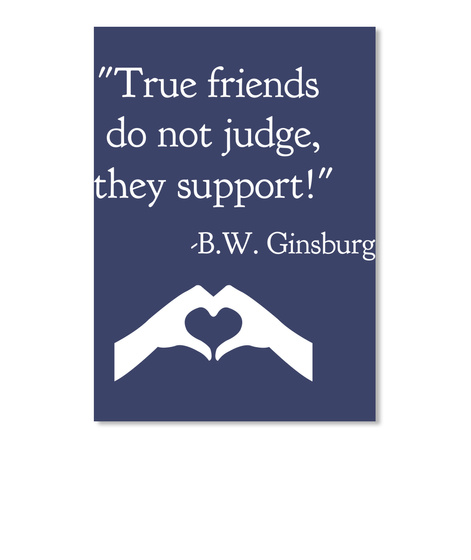 """True Friends  Do Not Judge, They Support!""   B.W. Ginsburg Dk Navy T-Shirt Front"