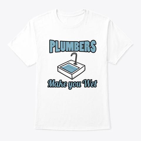 Plumbers Make You Wet Shirt White T-Shirt Front