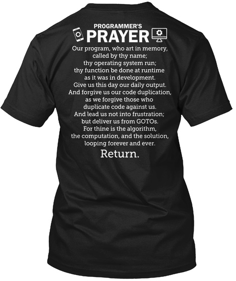 </> Programmer's Prayer Our Program, Who Art In Memory, Called By The Name; Thy Operating System Run; Thy Function Be... Black T-Shirt Back