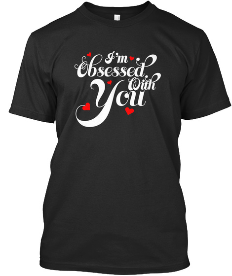 I'm Obsessed With You   Valentine's Day Black T-Shirt Front