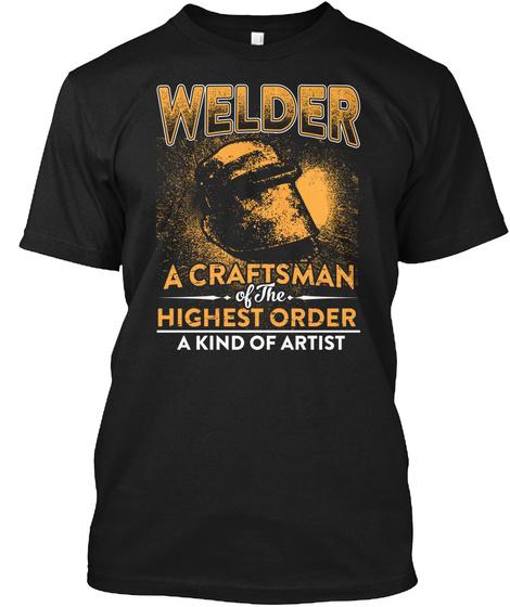 Welder A Craftsman Of The  Highest Order A Kind Of Artist Black T-Shirt Front