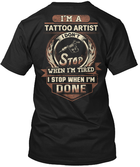 I'm A Tattoo Artist I Don't Stop When I'm Tired I Stop When I'm Done Black T-Shirt Back
