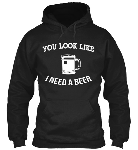 You Look Like I Need A Beer  Black T-Shirt Front