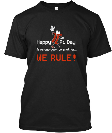 Happy Pi Day From One Geek To Another... We Rule! Black T-Shirt Front