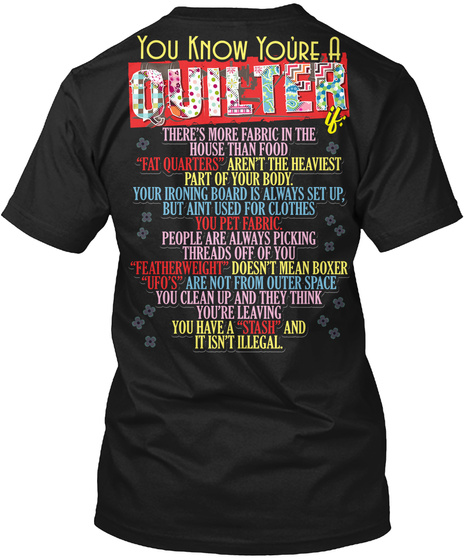 You Know You're A Quilter There's More Fabric In The House Than Food Fat Quarters Aren't The Heaviest Part Of Your... Black T-Shirt Back