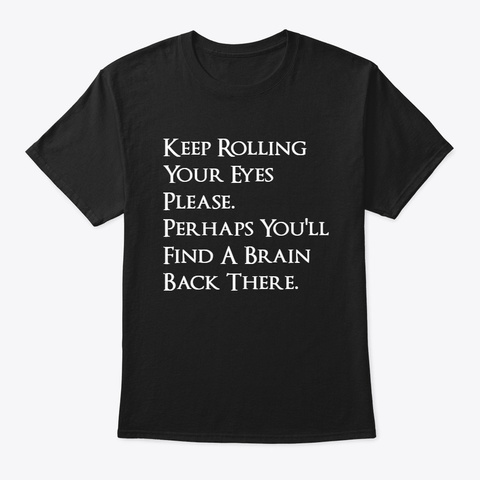 Keep Rolling Your Eyes Please. Black T-Shirt Front