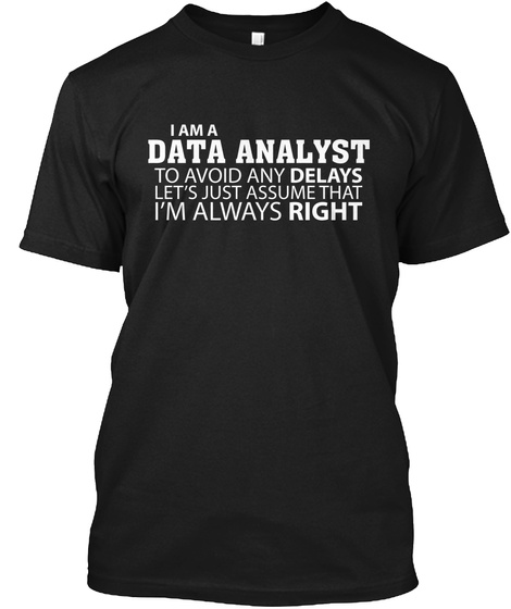 I Am A Data Analyst To Avoid Any Delays Lets Just Assume That I'm Always Right Black T-Shirt Front