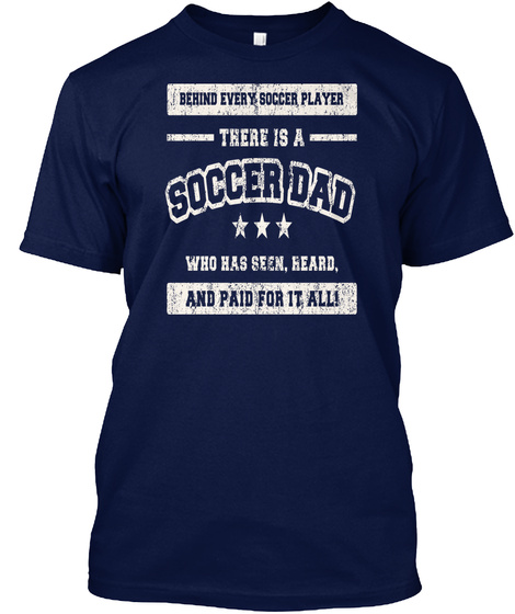 Behind Every Soccer Player There Is A Soccer Dad Who Has Seen,Heard,And Paid For It All! Navy T-Shirt Front