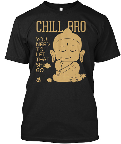 Chill Bro You Need To Let That Shit Go  Black T-Shirt Front