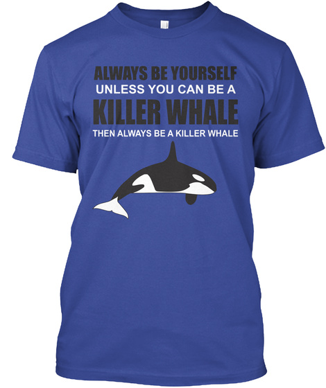 Always Be Yourself Unless You Can Be A Killer Whale Then Always Be A Killer Whale Deep Royal T-Shirt Front
