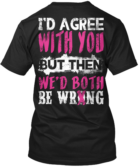 I Had Agree With You But Then We Had Both Be Wrong Black T-Shirt Back