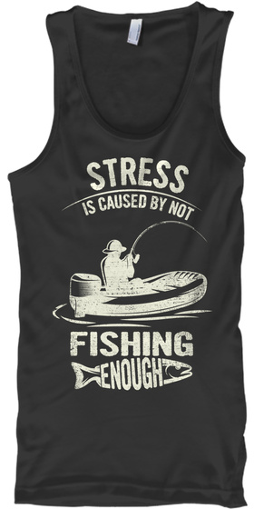 Stress Is Caused By Not Fishing Enough Black T-Shirt Front