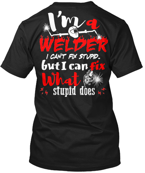I M A Welder I Cant T Fix Stupid But I Can Fix What Stupid Does Black T-Shirt Back