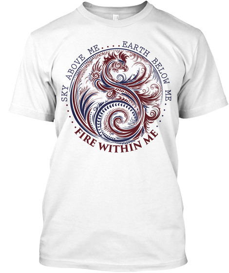 Sky Above Me Earth Below Me... Fire Within Me White T-Shirt Front