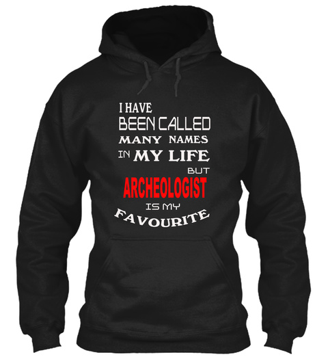 I Have Been Called Many Names In My Life But Archeologist Is My Favourite Black Sweatshirt Front