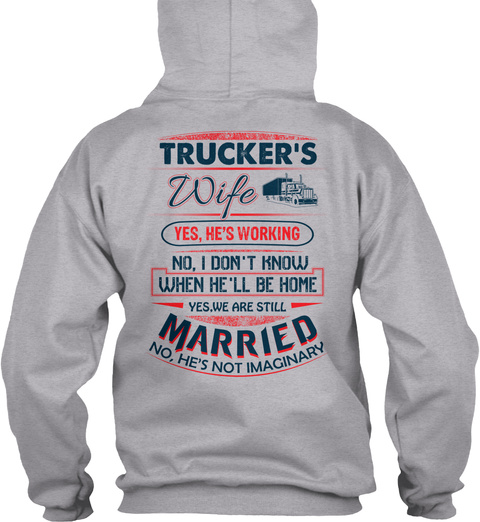 Trucker's Wife Yes, He's Working No, I Don't Know When He'll Be Home Yes, We Are Still Married No, He's Not Imaginary Sport Grey T-Shirt Back