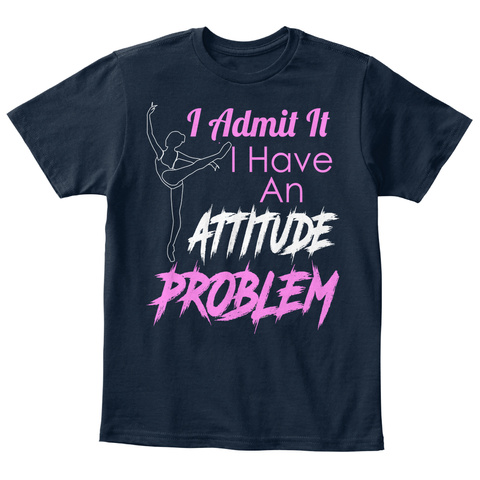I Admit It I Have An Attitude Problem New Navy T-Shirt Front