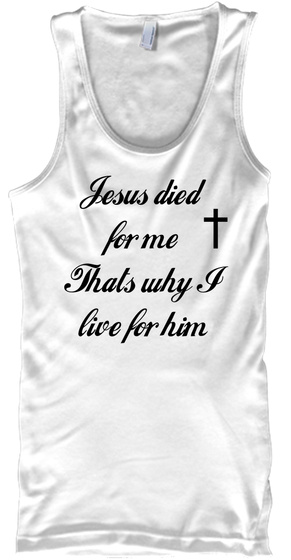 Jesus Died For Me Thats Why. I Live For Him White T-Shirt Front