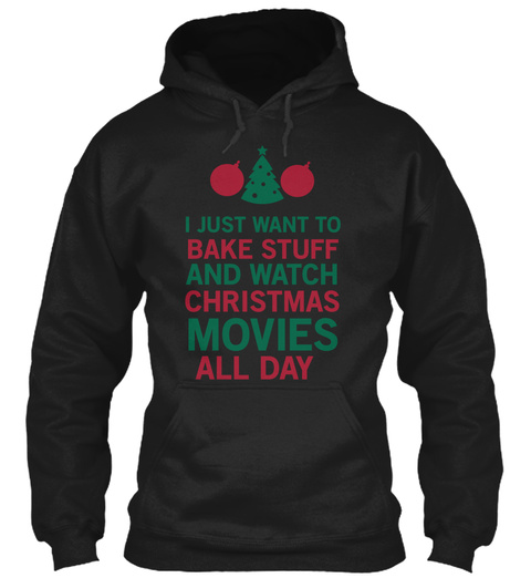 I Just Want To Bake Stuff And Watch Christmas Movies All Day Black T-Shirt Front