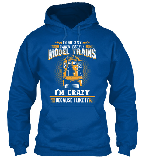 I'm Not Crazy Because I Play With Model Trains I'm Crazy Because I Like It Royal T-Shirt Front