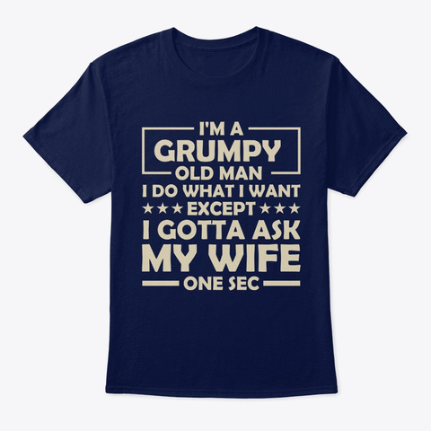 Grumpy Old Man I Do What I Want Except I Navy T-Shirt Front