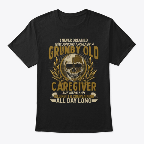 Grumpy Old Caregiver But Here I Am Black T-Shirt Front
