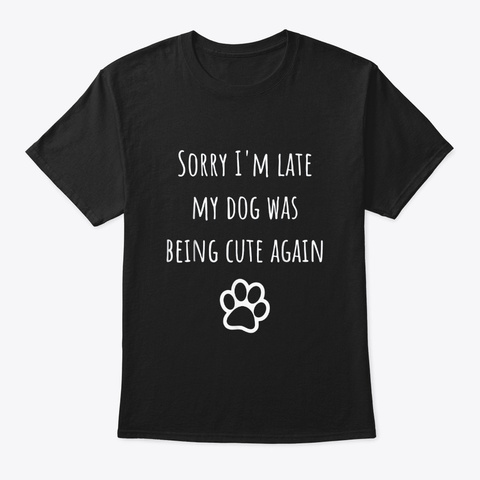 My Dog Was Being Cute Again Dog Owners Black T-Shirt Front