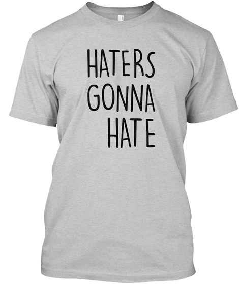 Haters Gonna Hate Light Steel T-Shirt Front