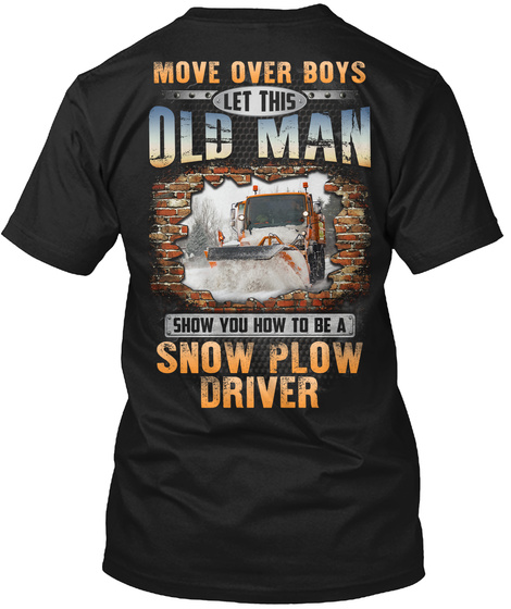 Move Over Boys Let This Old Man Show You How To Be A Snow Plow Driver Black T-Shirt Back