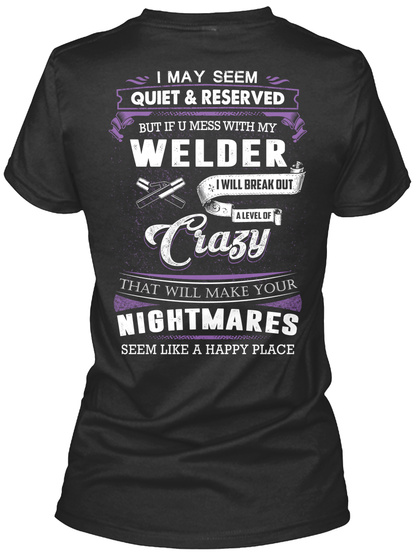 I May Seem Quiet & Reserved But If U Mess With My Welder I Will Break Out A Level Of Crazy That Will Make Your... Black T-Shirt Back