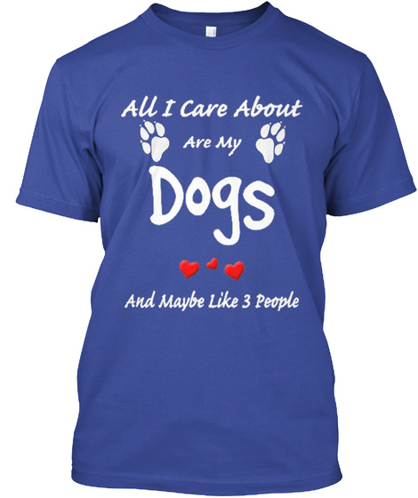 All I Care About Are My Dogs And Maybe Like 3 People Deep Royal T-Shirt Front